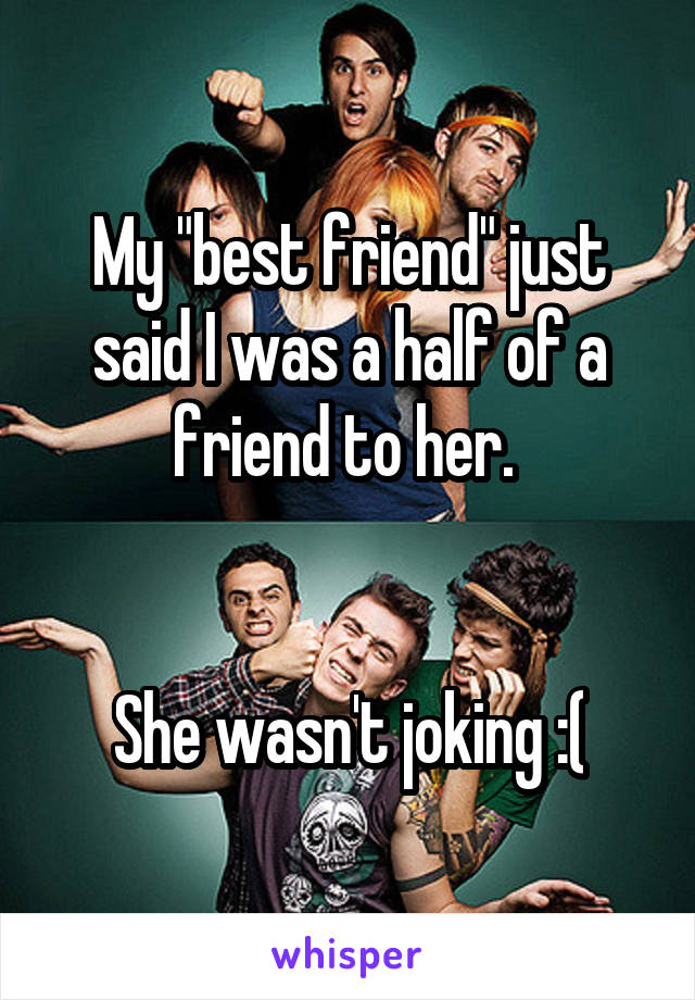 """My """"best friend"""" just said I was a half of a friend to her.    She wasn't joking :("""