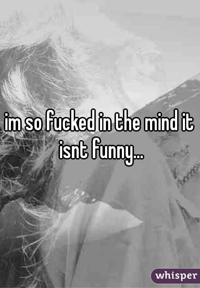 im so fucked in the mind it isnt funny...