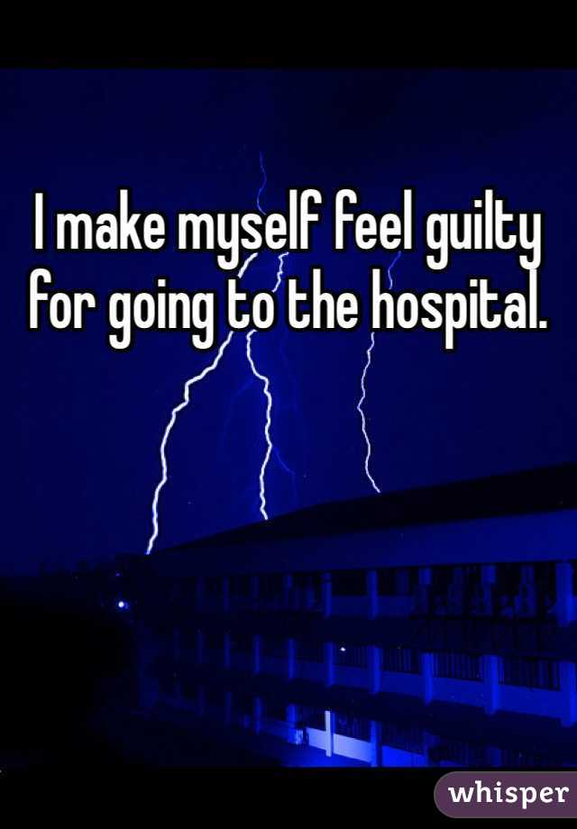 I make myself feel guilty for going to the hospital.