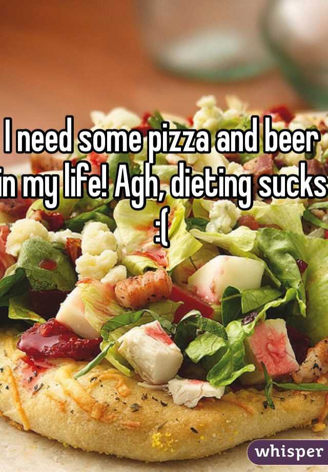 I need some pizza and beer in my life! Agh, dieting sucks :(
