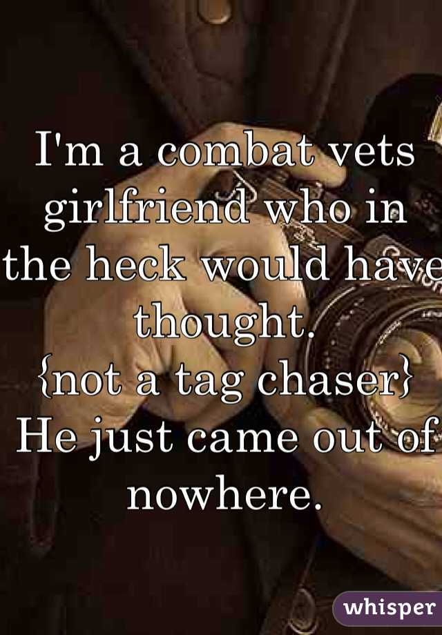 I'm a combat vets girlfriend who in the heck would have thought.  {not a tag chaser} He just came out of nowhere.