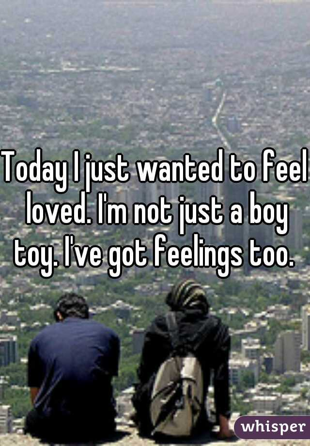 Today I just wanted to feel loved. I'm not just a boy toy. I've got feelings too.