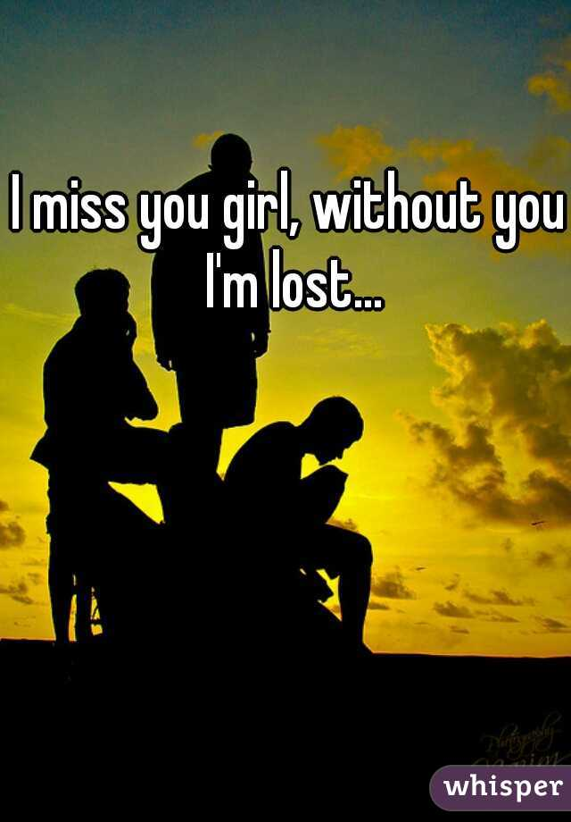 I miss you girl, without you I'm lost...