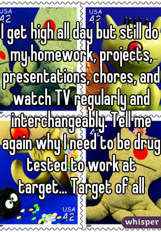 I get high all day but still do my homework, projects, presentations, chores, and watch TV regularly and interchangeably. Tell me again why I need to be drug tested to work at target... Target of all