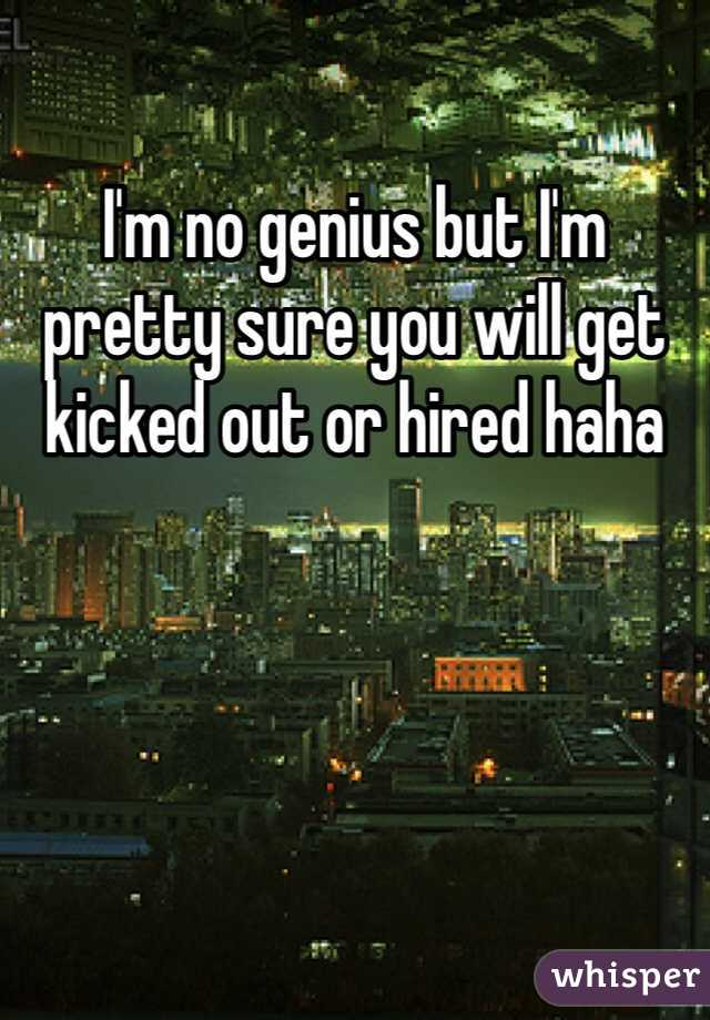 I'm no genius but I'm pretty sure you will get kicked out or hired haha