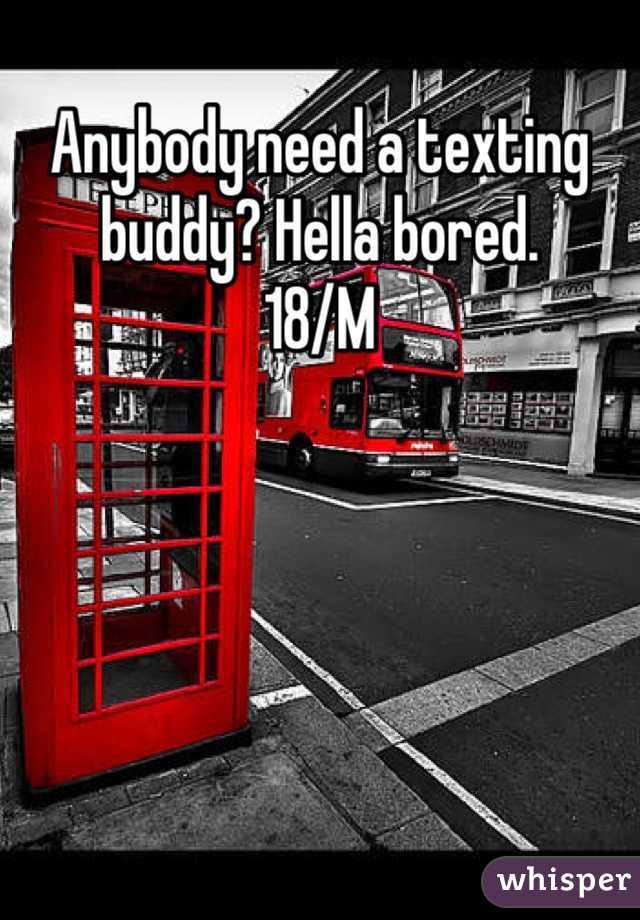 Anybody need a texting buddy? Hella bored.  18/M