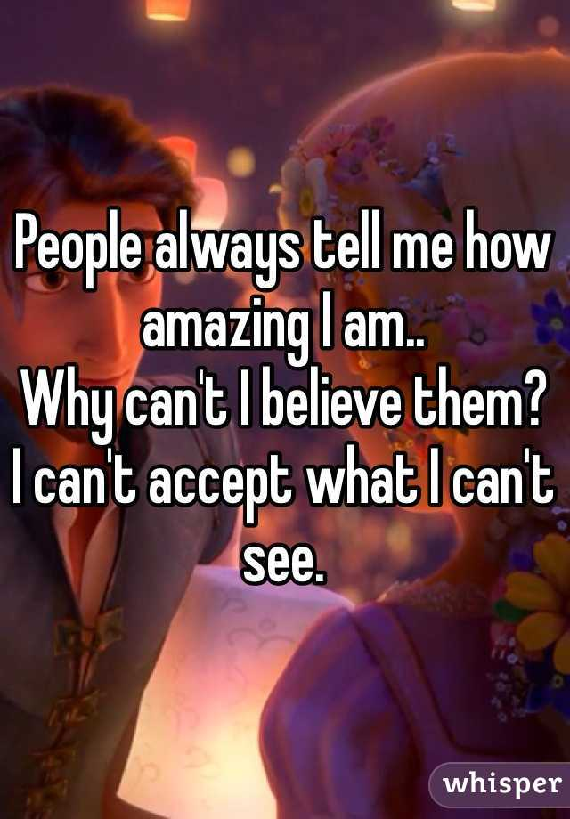People always tell me how amazing I am..  Why can't I believe them?  I can't accept what I can't see.