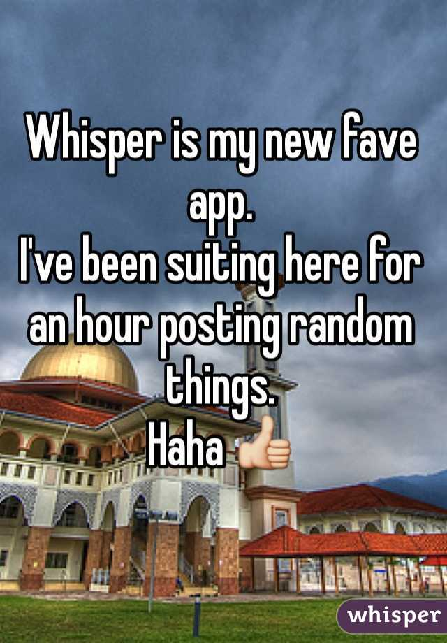 Whisper is my new fave app. I've been suiting here for an hour posting random things.  Haha 👍