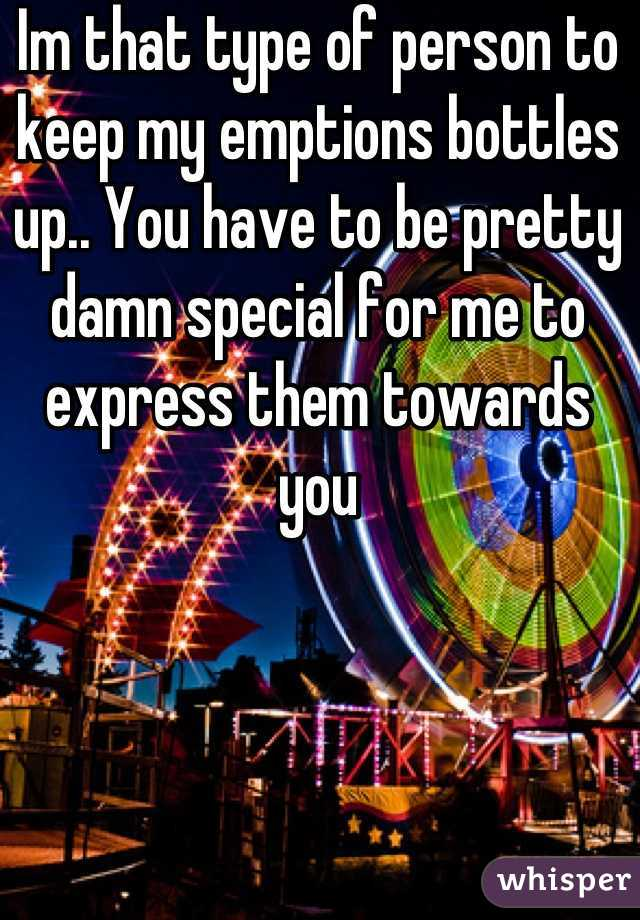 Im that type of person to keep my emptions bottles up.. You have to be pretty damn special for me to express them towards you