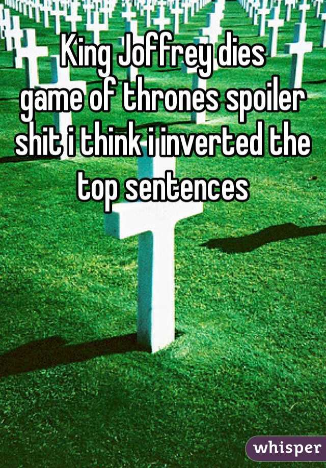King Joffrey dies game of thrones spoiler shit i think i inverted the top sentences