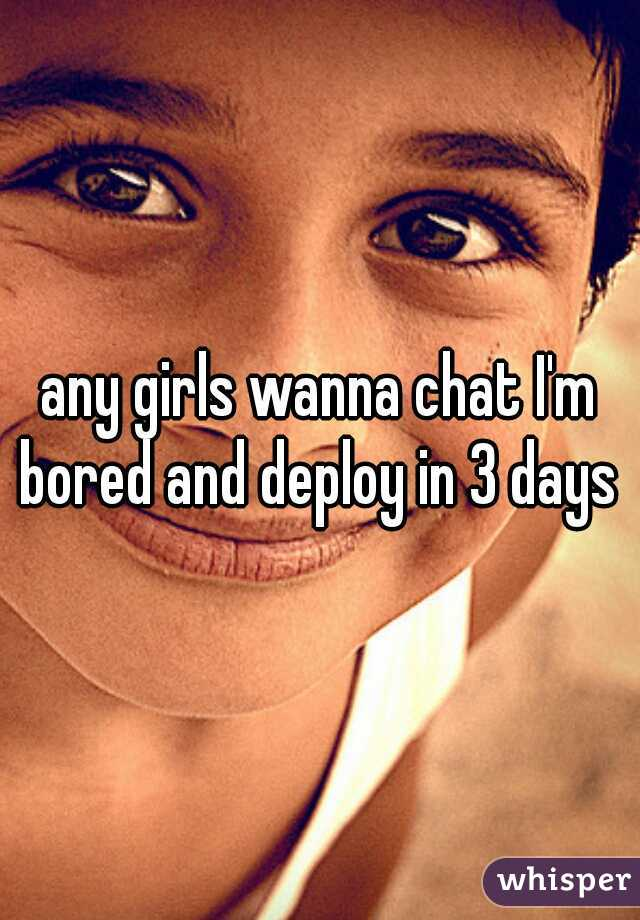 any girls wanna chat I'm bored and deploy in 3 days