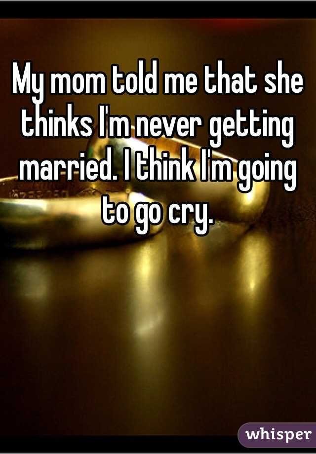 My mom told me that she thinks I'm never getting married. I think I'm going to go cry.