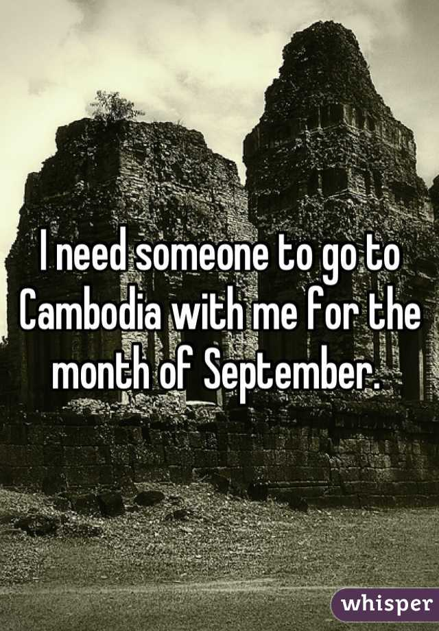 I need someone to go to Cambodia with me for the month of September.