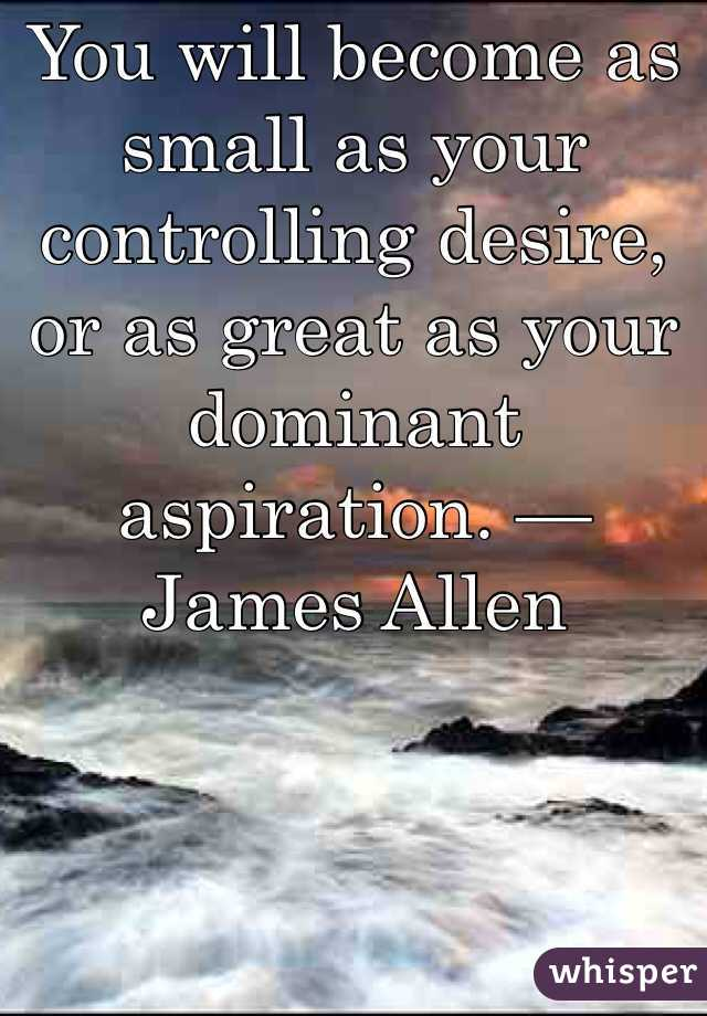 You will become as small as your controlling desire, or as great as your dominant aspiration. — James Allen