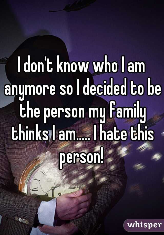 I don't know who I am anymore so I decided to be the person my family thinks I am..... I hate this person!