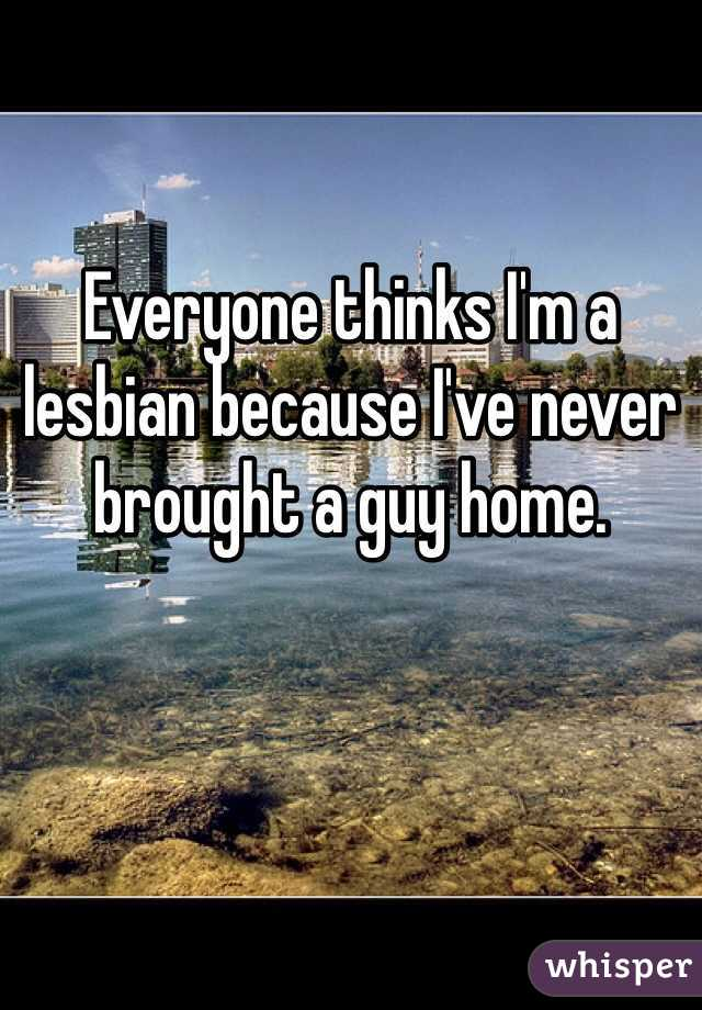 Everyone thinks I'm a lesbian because I've never brought a guy home.
