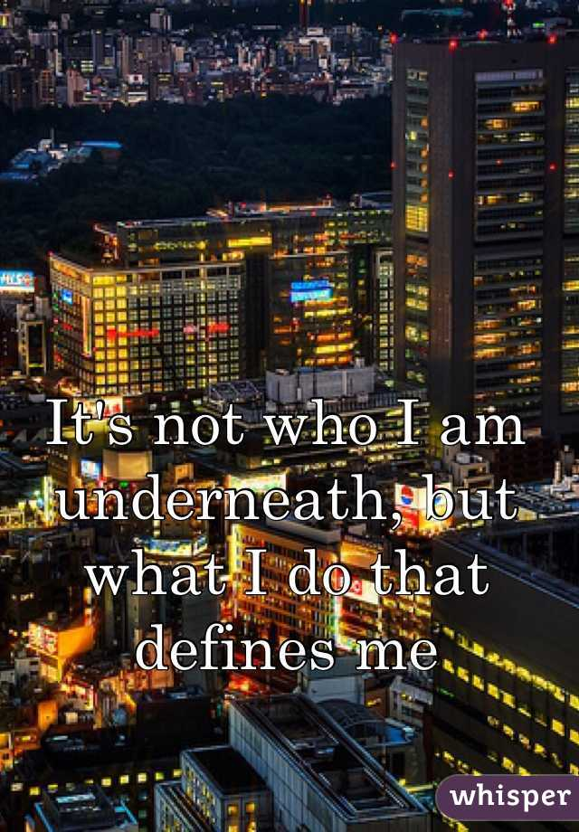 It's not who I am underneath, but what I do that defines me