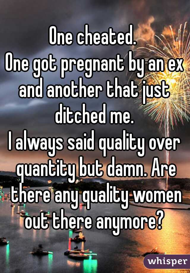 One cheated.  One got pregnant by an ex and another that just ditched me.  I always said quality over quantity but damn. Are there any quality women out there anymore?