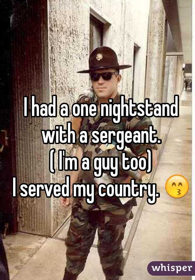 I had a one nightstand with a sergeant.  ( I'm a guy too) I served my country. 😙