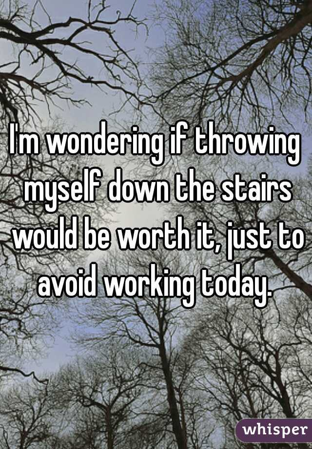I'm wondering if throwing myself down the stairs would be worth it, just to avoid working today.