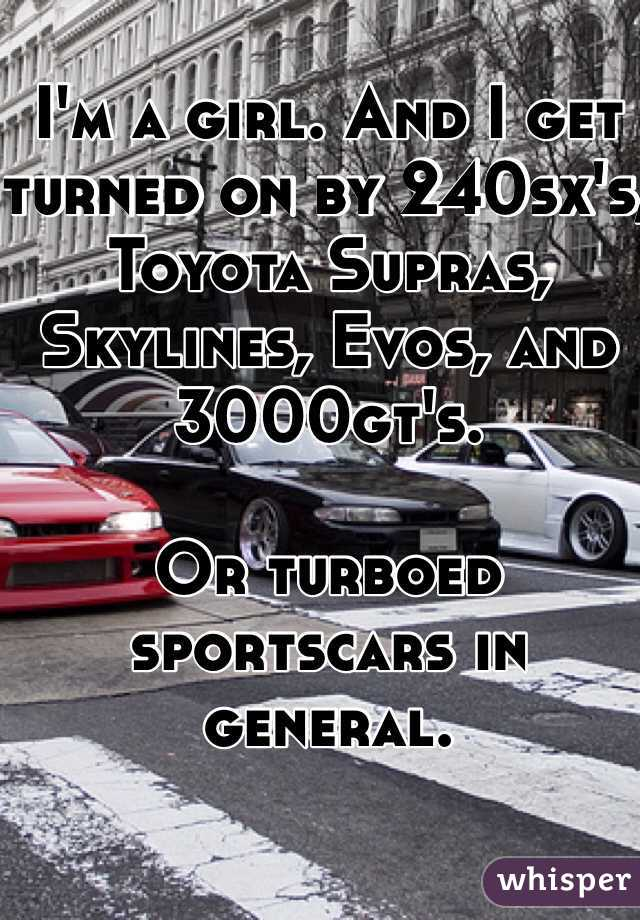 I'm a girl. And I get turned on by 240sx's, Toyota Supras, Skylines, Evos, and 3000gt's.   Or turboed sportscars in general.