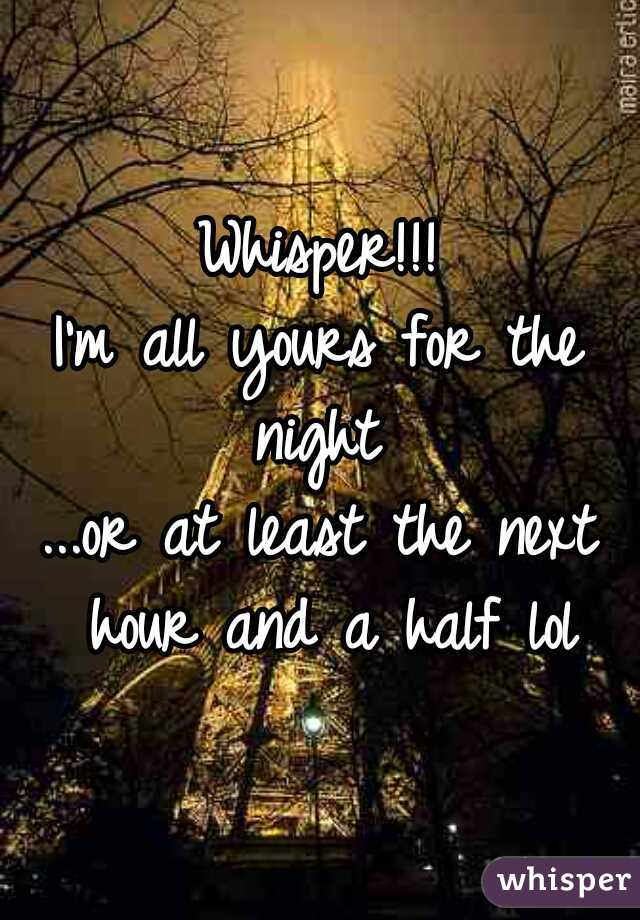 Whisper!!! I'm all yours for the night  ...or at least the next hour and a half lol