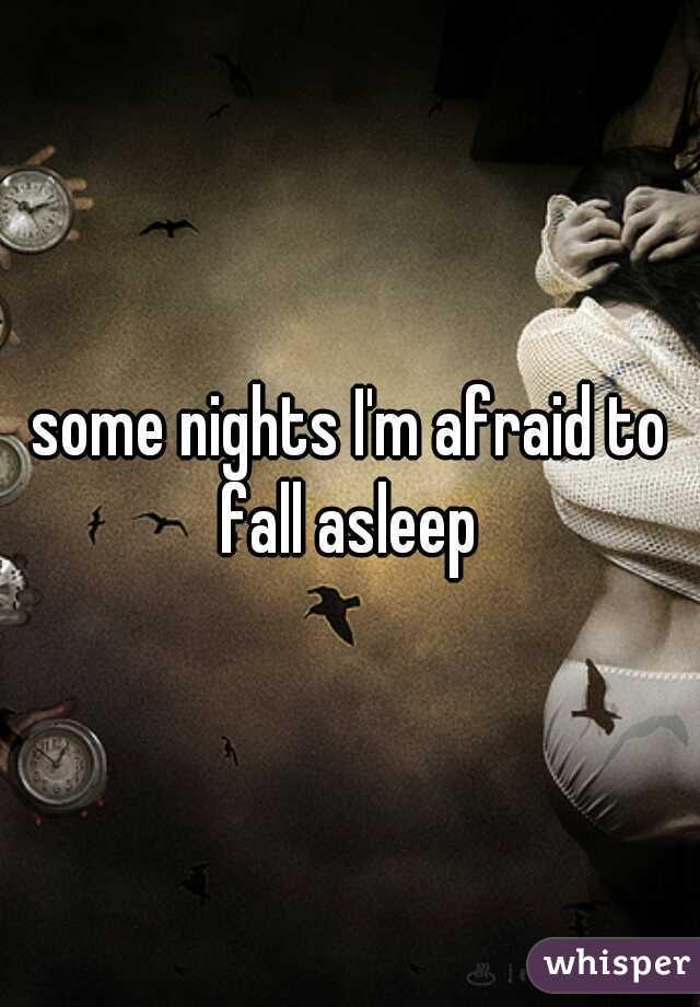 some nights I'm afraid to fall asleep