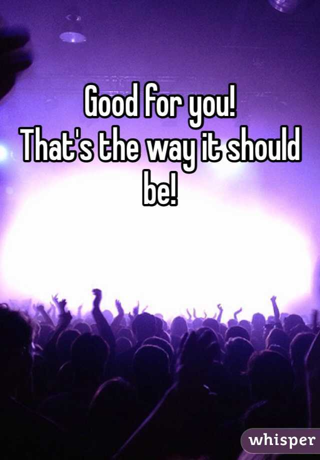 Good for you! That's the way it should be!