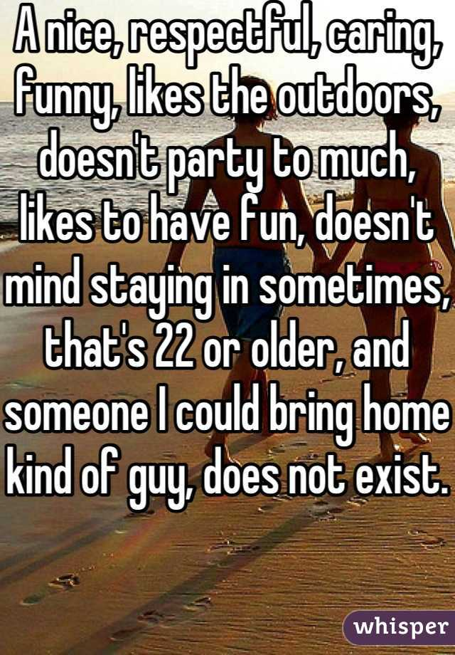 A nice, respectful, caring, funny, likes the outdoors, doesn't party to much, likes to have fun, doesn't mind staying in sometimes, that's 22 or older, and someone I could bring home kind of guy, does not exist.