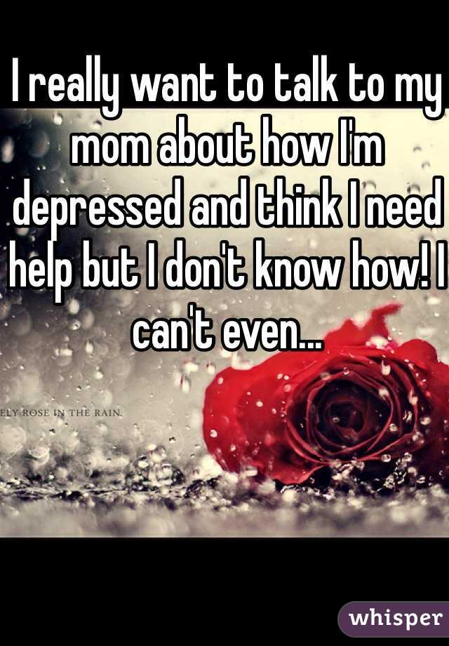 I really want to talk to my mom about how I'm depressed and think I need help but I don't know how! I can't even...