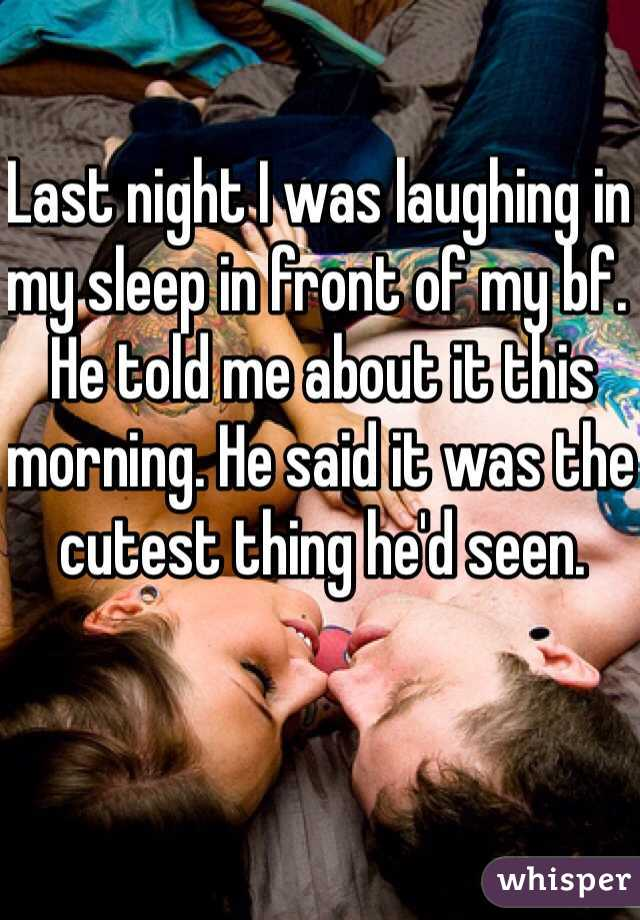 Last night I was laughing in my sleep in front of my bf. He told me about it this morning. He said it was the cutest thing he'd seen.