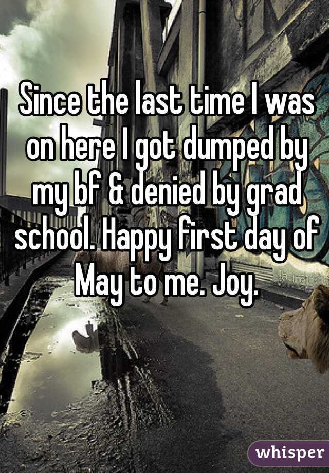 Since the last time I was on here I got dumped by my bf & denied by grad school. Happy first day of May to me. Joy.