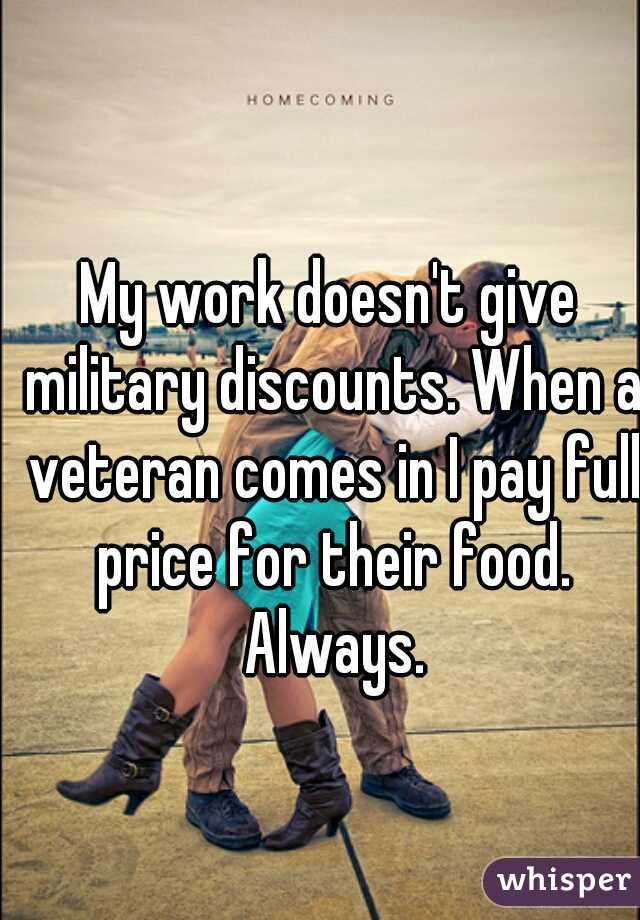 My work doesn't give military discounts. When a veteran comes in I pay full price for their food. Always.