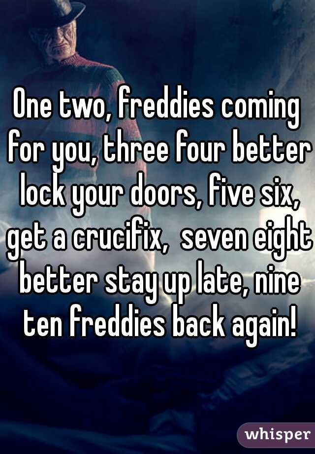 One two, freddies coming for you, three four better lock your doors, five six, get a crucifix,  seven eight better stay up late, nine ten freddies back again!