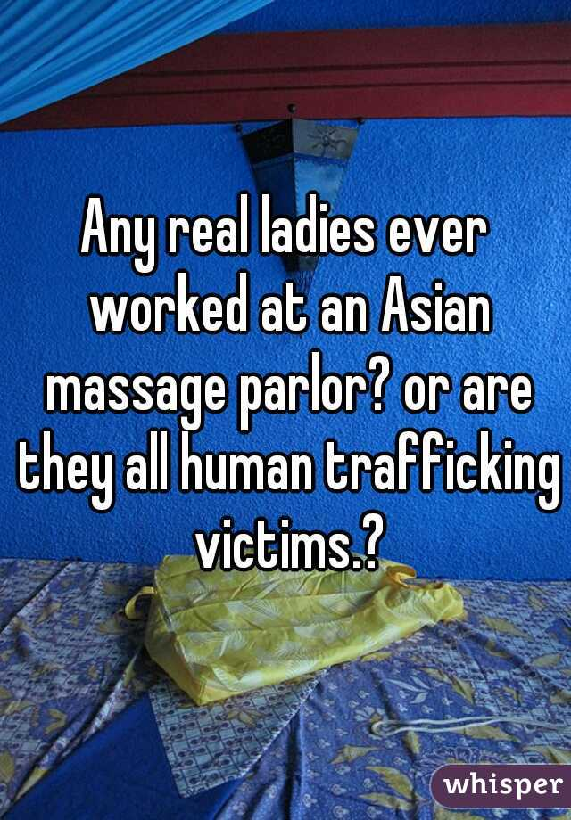 Any real ladies ever worked at an Asian massage parlor? or are they all human trafficking victims.?