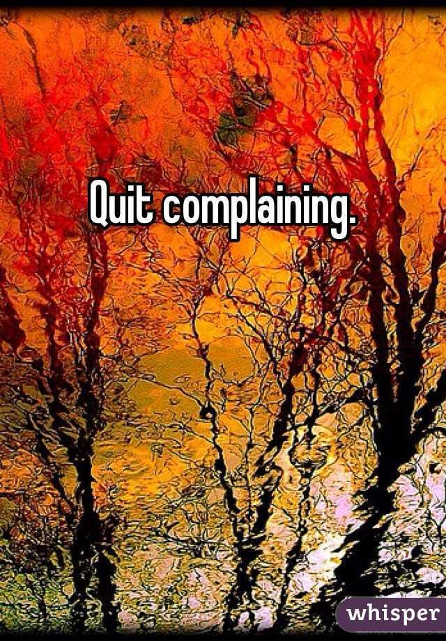 Quit complaining.