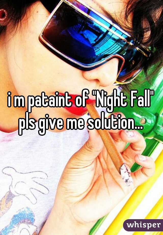 """i m pataint of """"Night Fall"""" pls give me solution..."""