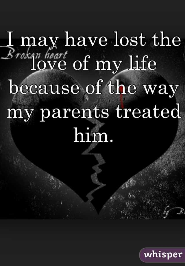 I may have lost the love of my life because of the way my parents treated him.