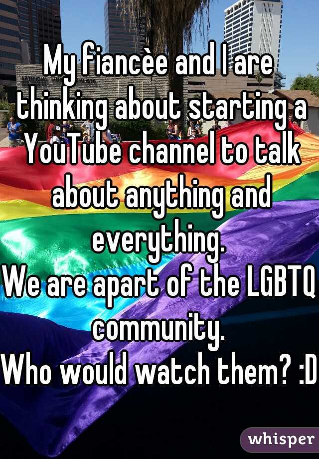 My fiancèe and I are thinking about starting a YouTube channel to talk about anything and everything.  We are apart of the LGBTQ community.  Who would watch them? :D