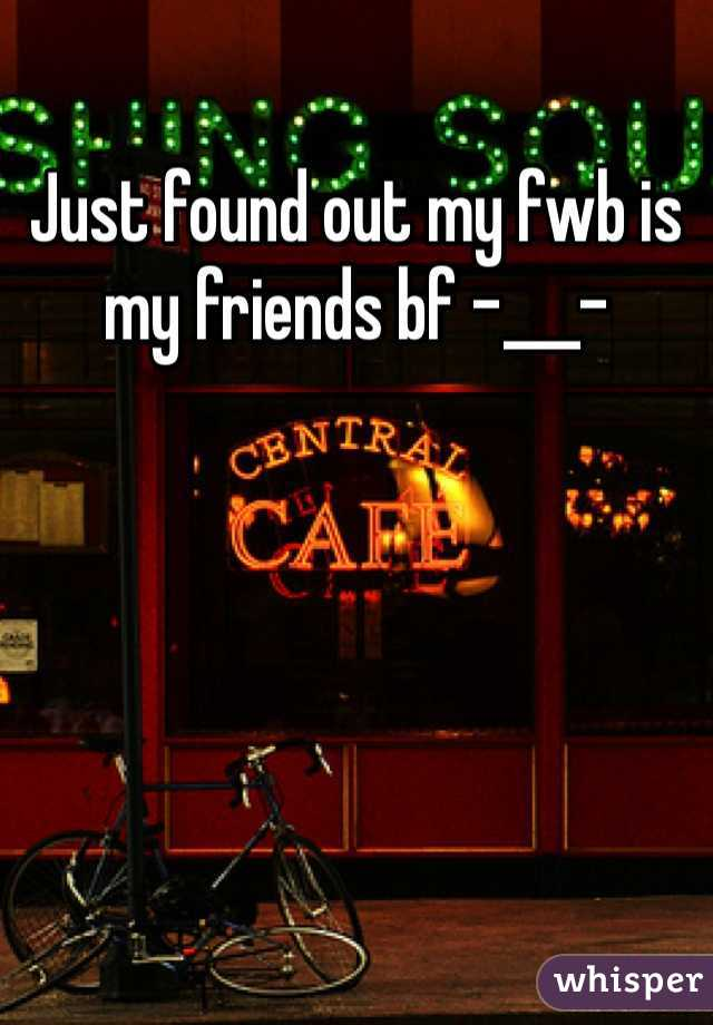 Just found out my fwb is my friends bf -___-
