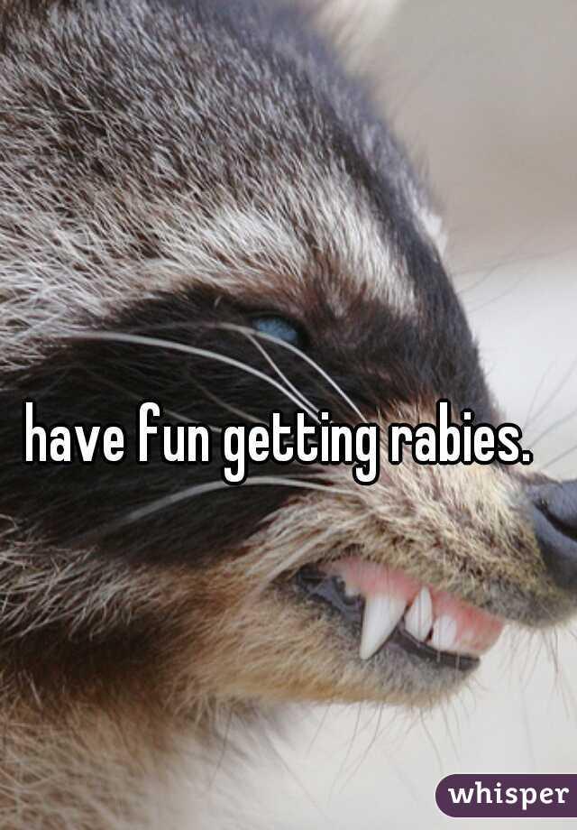 have fun getting rabies.