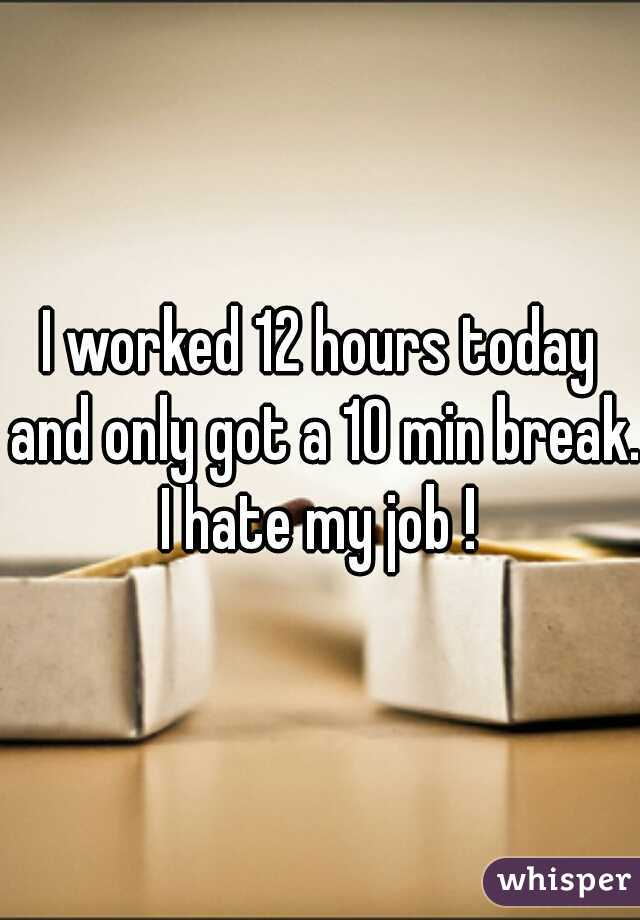 I worked 12 hours today and only got a 10 min break. I hate my job !