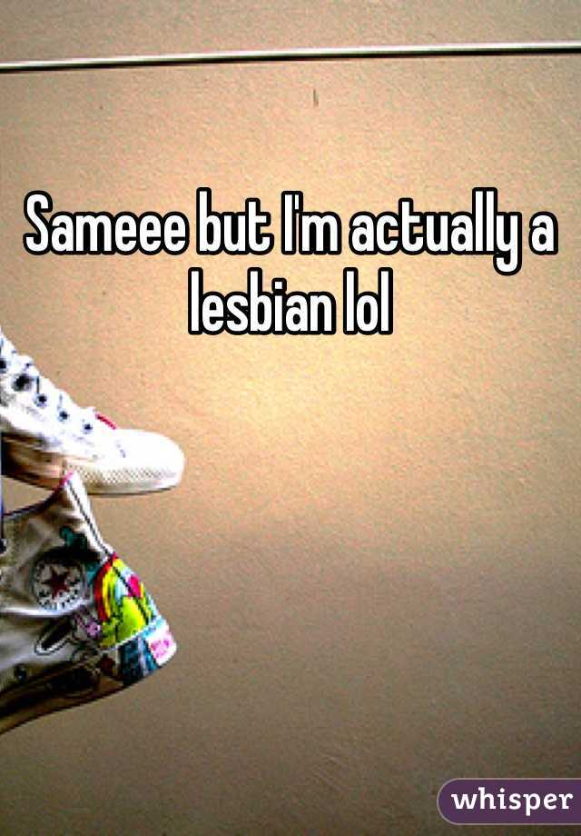 Sameee but I'm actually a lesbian lol