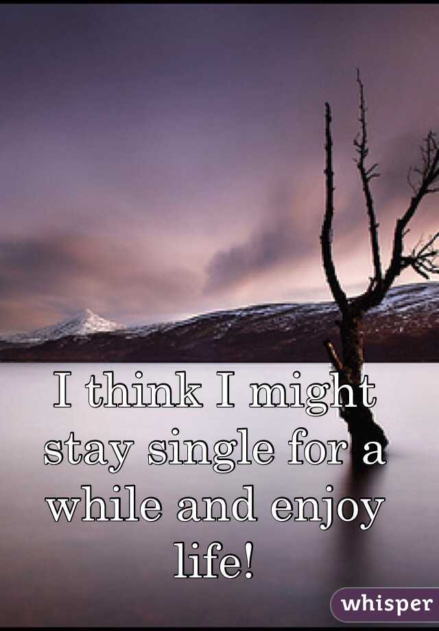 I think I might stay single for a while and enjoy life!