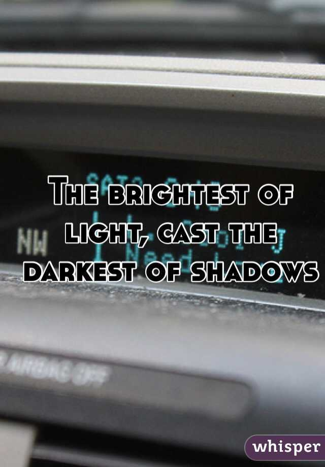 The brightest of light, cast the darkest of shadows