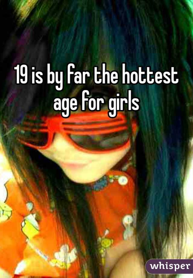 19 is by far the hottest age for girls