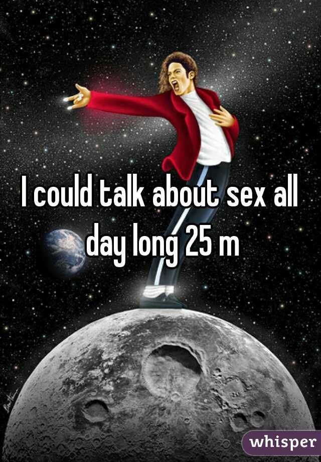 I could talk about sex all day long 25 m