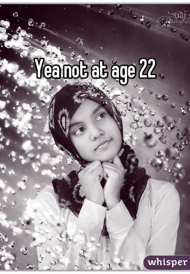 Yea not at age 22