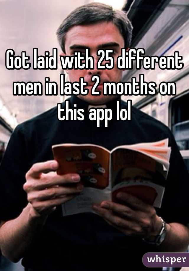 Got laid with 25 different men in last 2 months on this app lol