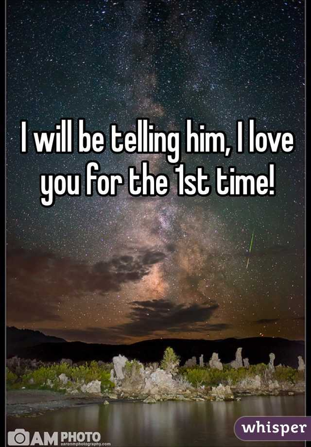 I will be telling him, I love you for the 1st time!